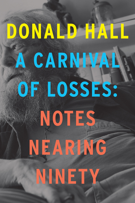 A Carnival of Losses: Notes Nearing Ninety. Donald Hall.