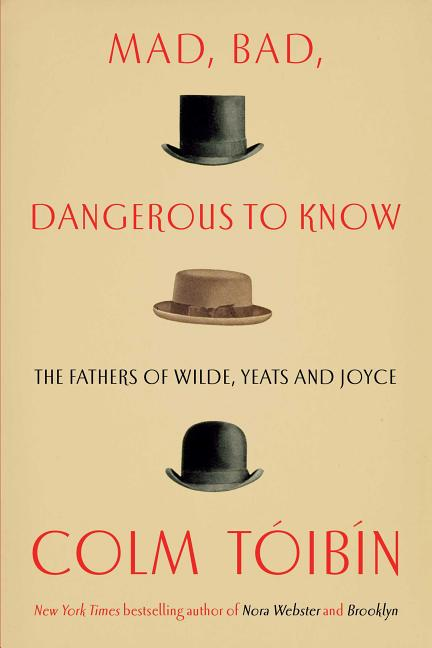 Mad, Bad, Dangerous to Know: The Fathers of Wilde, Yeats and Joyce. Colm Toibin