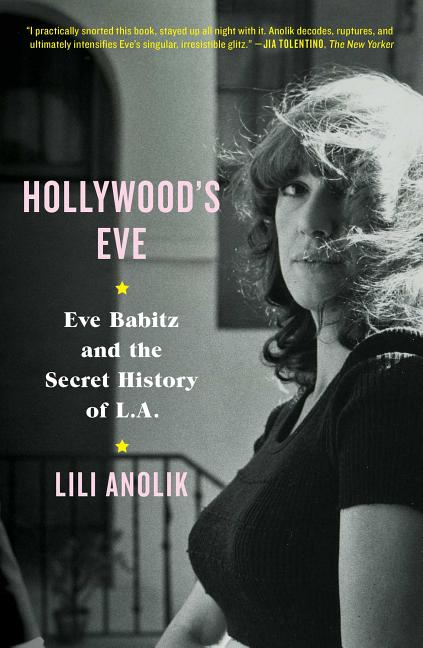 Hollywood's Eve: Eve Babitz and the Secret History of L.A. Lili Anolik