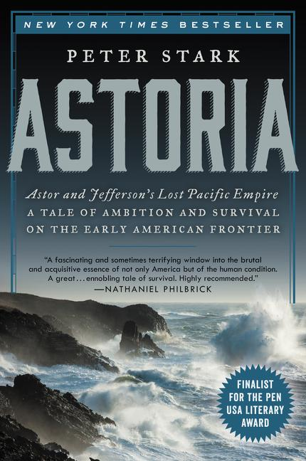 Astoria: Astor and Jefferson's Lost Pacific Empire: A Tale of Ambition and Survival on the Early...