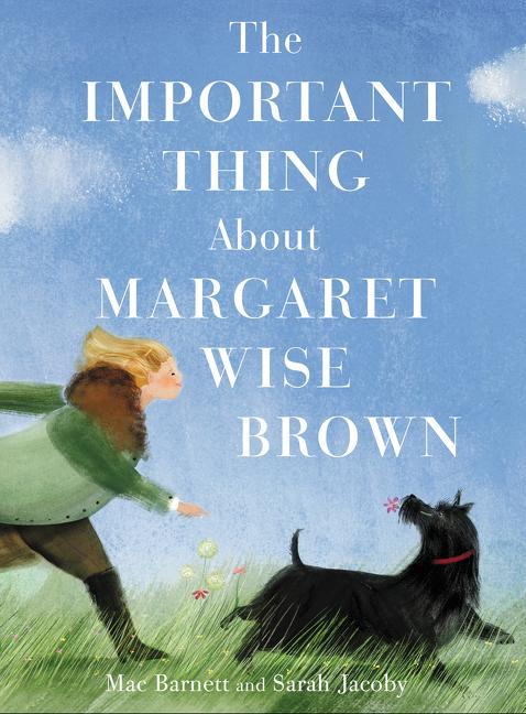 The Important Thing about Margaret Wise Brown. Mac Barnett, Sarah Jacoby