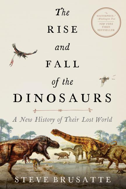The Rise and Fall of the Dinosaurs: A New History of Their Lost World. Steve Brusatte