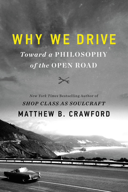 Why We Drive: Toward a Philosophy of the Open Road. Matthew B. Crawford