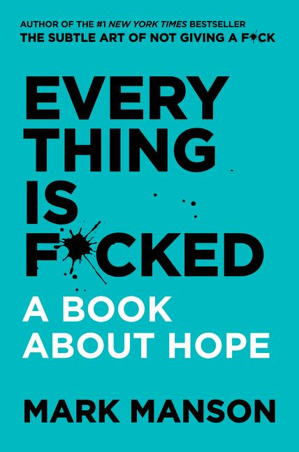 Everything Is F*cked: A Book about Hope. Mark Manson