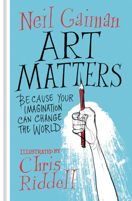 Art Matters: Because Your Imagination Can Change the World. Neil Gaiman, Chris Riddell