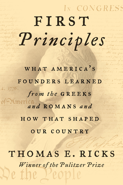 First Principles: What America's Founders Learned from the Greeks and Romans and How That Shaped...