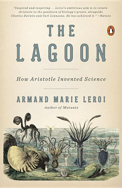 The Lagoon: How Aristotle Invented Science. Armand Marie Leroi