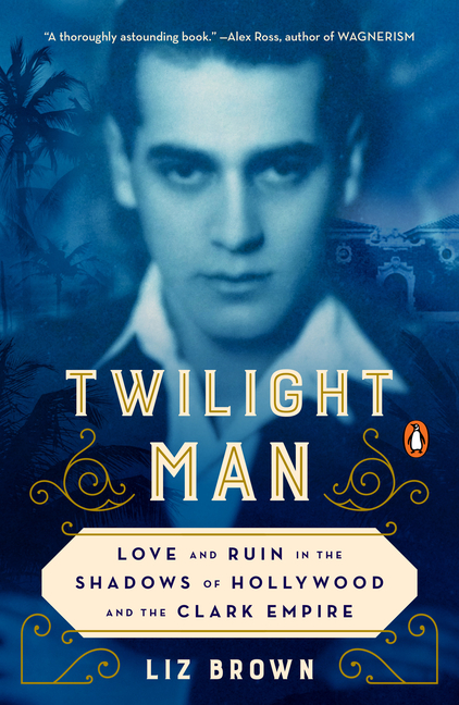 Twilight Man: Love and Ruin in the Shadows of Hollywood and the Clark Empire. Liz Brown