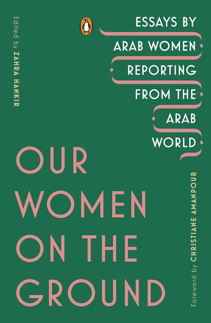 Our Women on the Ground: Essays by Arab Women Reporting from the Arab World. Zahra Hankir,...