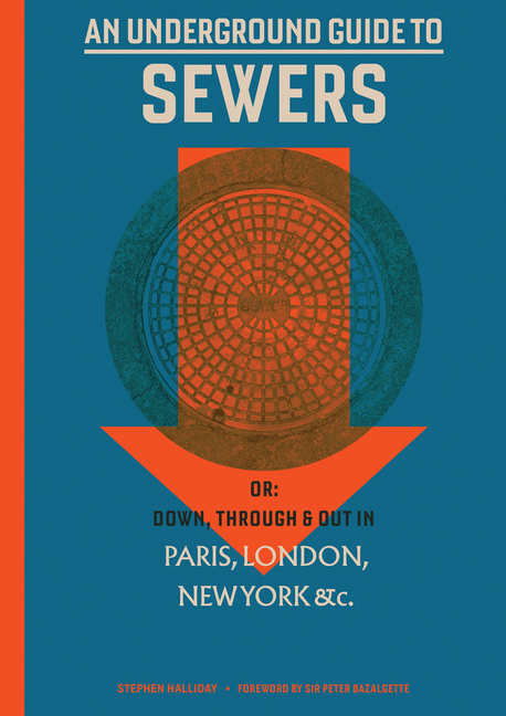 An Underground Guide to Sewers: Or: Down, Through and Out in Paris, London, New York, &c. Stephen Halliday, Peter Bazalgette.