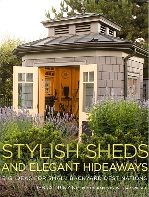 Stylish Sheds and Elegant Hideaways: Big Ideas for Small Backyard Destinations. Debra Prinzing,...