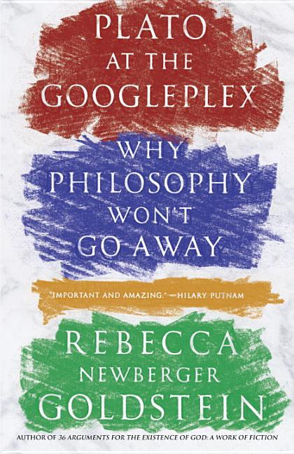 Plato at the Googleplex: Why Philosophy Won't Go Away. Rebecca Goldstein