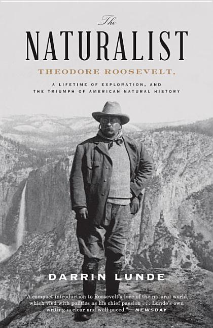 The Naturalist: Theodore Roosevelt, a Lifetime of Exploration, and the Triumph of American...