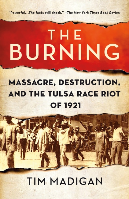 The Burning: Massacre, Destruction, and the Tulsa Race Riot of 1921. Tim Madigan