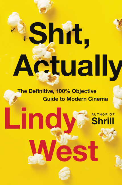 Shit, Actually: The Definitive, 100% Objective Guide to Modern Cinema. Lindy West