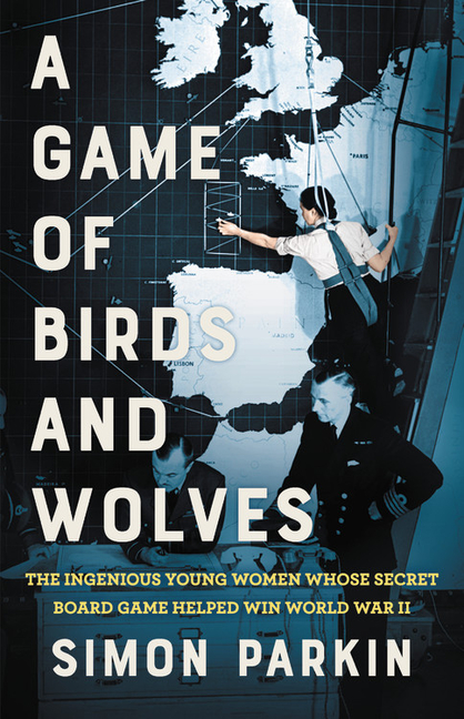 A Game of Birds and Wolves: The Ingenious Young Women Whose Secret Board Game Helped Win World...