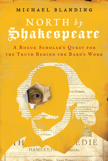 North by Shakespeare: A Rogue Scholar's Quest for the Truth Behind the Bard's Work. Michael Blanding.