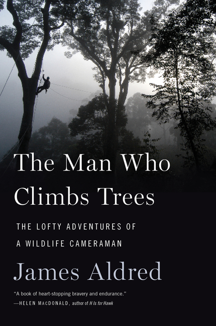 The Man Who Climbs Trees: The Lofty Adventures of a Wildlife Cameraman. James Aldred