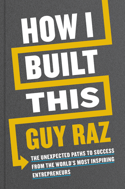 How I Built This: The Unexpected Paths to Success from the World's Most Inspiring Entrepreneurs. Guy Raz.