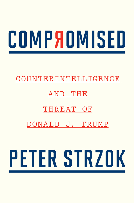 Compromised: Counterintelligence and the Threat of Donald J. Trump. Peter Strzok