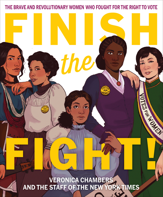 Finish the Fight!: The Brave and Revolutionary Women Who Fought for the Right to Vote. Veronica...