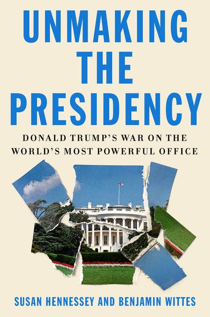Unmaking the Presidency: Donald Trump's War on the World's Most Powerful Office. Susan Hennessey,...