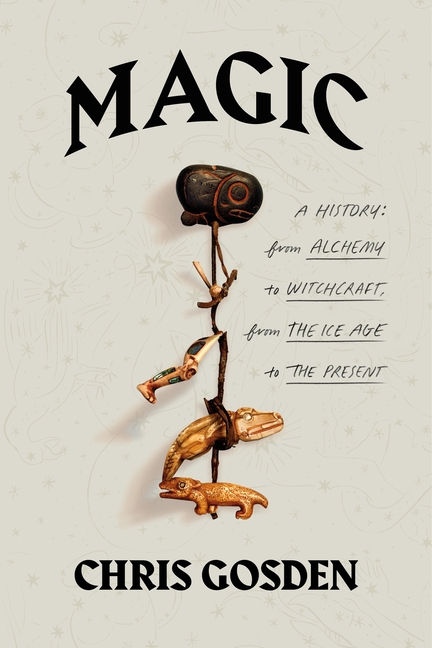 Magic: A History: From Alchemy to Witchcraft, from the Ice Age to the Present. Chris Gosden