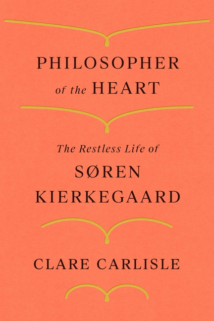 Philosopher of the Heart: The Restless Life of Søren Kierkegaard. Clare Carlisle