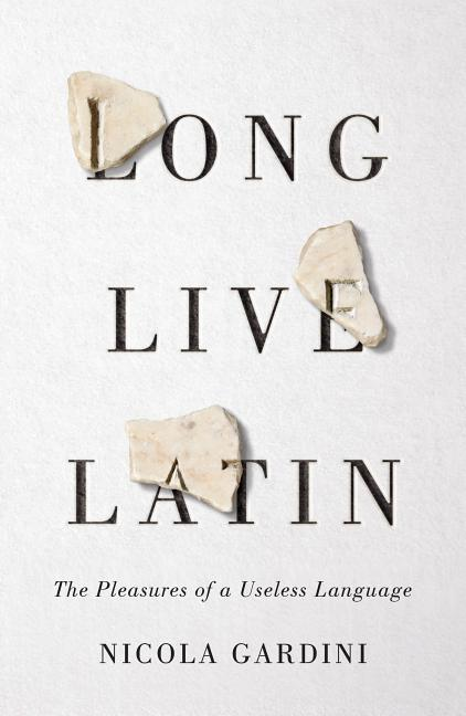 Long Live Latin: The Pleasures of a Useless Language. Nicola Gardini, Todd Portnowitz