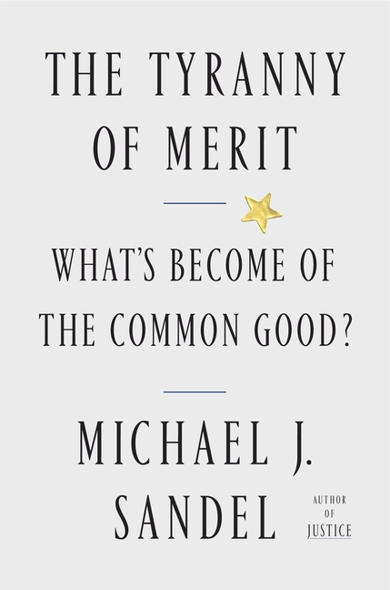 The Tyranny of Merit: What's Become of the Common Good? Michael J. Sandel