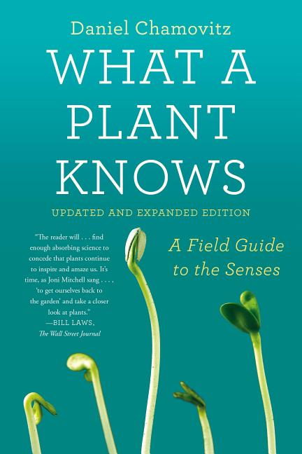 What a Plant Knows: A Field Guide to the Senses: Updated and Expanded Edition. Daniel Chamovitz