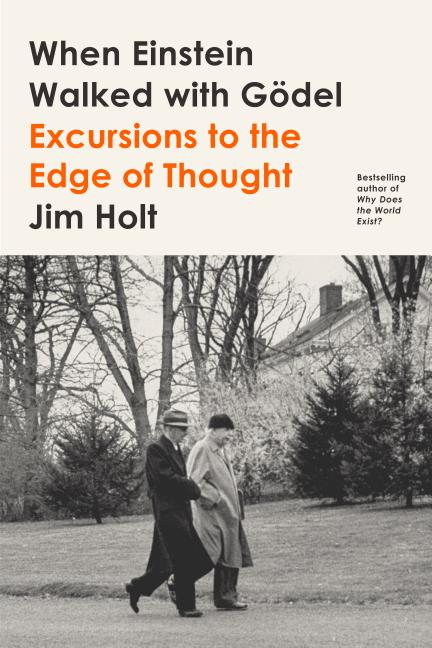 When Einstein Walked with Gödel: Excursions to the Edge of Thought. Jim Holt