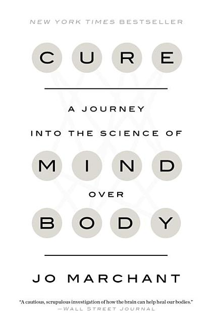 Cure: A Journey Into the Science of Mind Over Body. Jo Marchant
