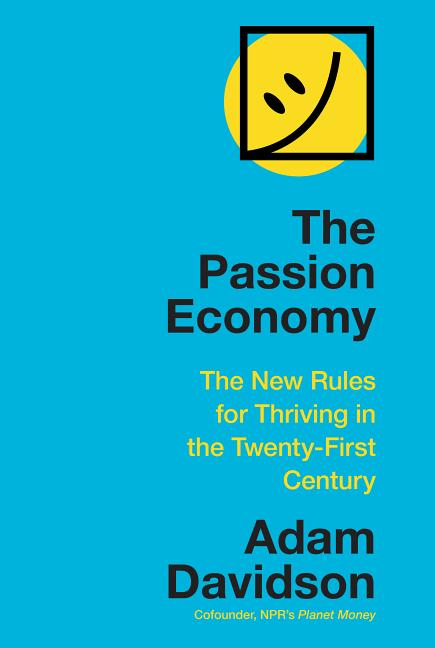 The Passion Economy: The New Rules for Thriving in the Twenty-First Century. Adam Davidson