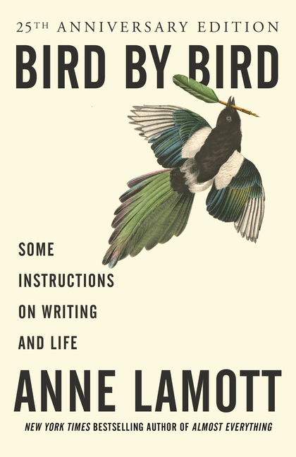 Bird by Bird: Some Instructions on Writing and Life. Anne Lamott