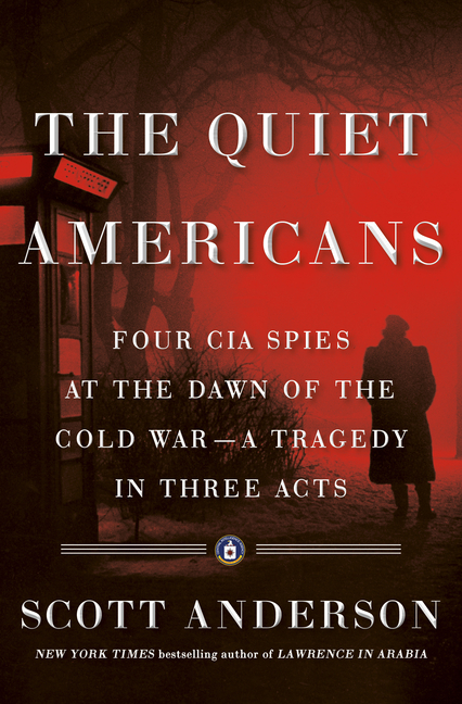 The Quiet Americans: Four CIA Spies at the Dawn of the Cold War--A Tragedy in Three Acts. Scott...