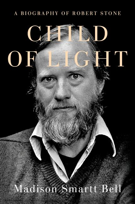 Child of Light: A Biography of Robert Stone. Madison Smartt Bell