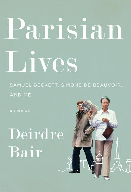 Parisian Lives: Samuel Beckett, Simone de Beauvoir, and Me: A Memoir. Deirdre Bair