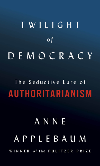 Twilight of Democracy: The Seductive Lure of Authoritarianism. Anne Applebaum