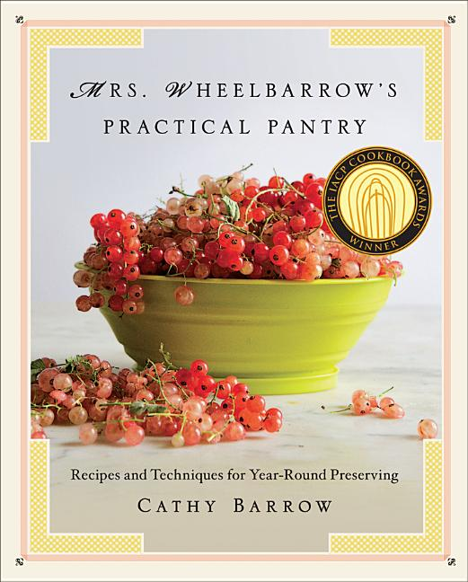 Mrs. Wheelbarrow's Practical Pantry: Recipes and Techniques for Year-Round Preserving. Cathy Barrow