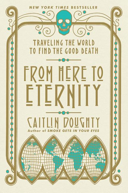 From Here to Eternity: Traveling the World to Find the Good Death. Caitlin Doughty, Landis Blair