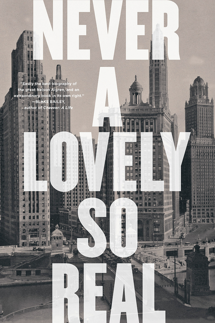 Never a Lovely So Real: The Life and Work of Nelson Algren. Colin Asher
