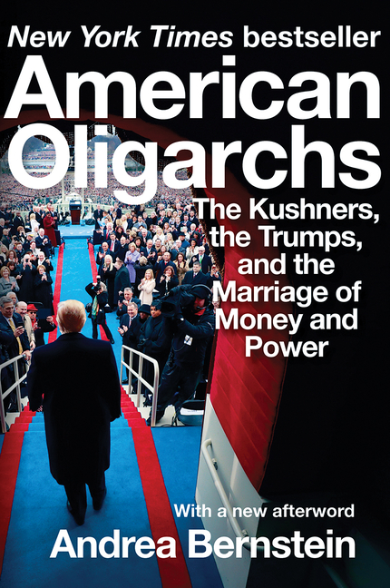 American Oligarchs: The Kushners, the Trumps, and the Marriage of Money and Power. Andrea Bernstein