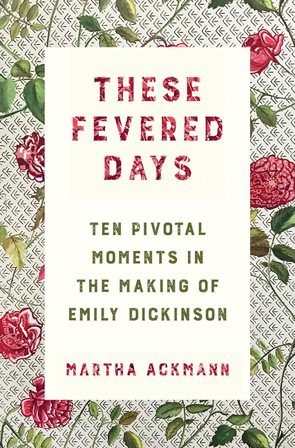 These Fevered Days: Ten Pivotal Moments in the Making of Emily Dickinson. Martha Ackmann.