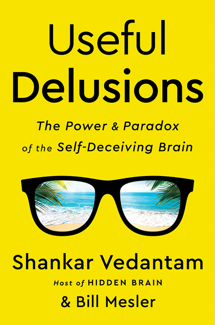 Useful Delusions: The Power and Paradox of the Self-Deceiving Brain. Shankar Vedantam, Bill Mesler