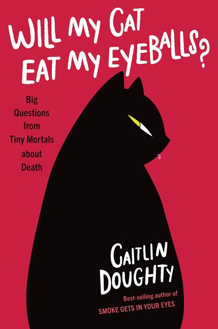 Will My Cat Eat My Eyeballs?: Big Questions from Tiny Mortals about Death. Caitlin Doughty,...