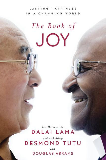 The Book of Joy: Lasting Happiness in a Changing World. Dalai Lama, Desmond Tutu, Douglas Carlton...