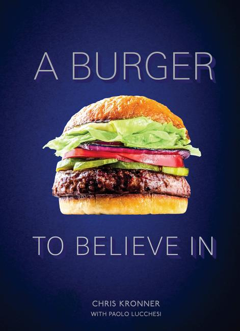 A Burger to Believe in: Recipes and Fundamentals [a Cookbook]. Chris Kronner, Paolo Lucchesi
