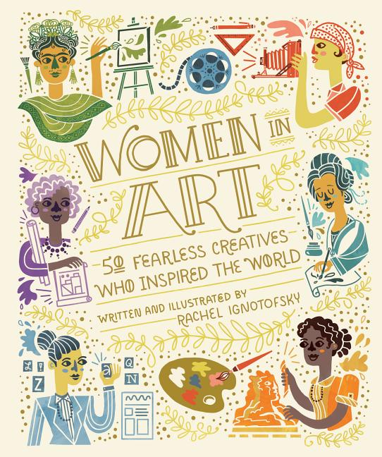 Women in Art: 50 Fearless Creatives Who Inspired the World. Rachel Ignotofsky