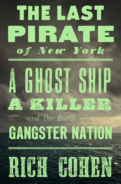 The Last Pirate of New York: A Ghost Ship, a Killer, and the Birth of a Gangster Nation. Rich Cohen